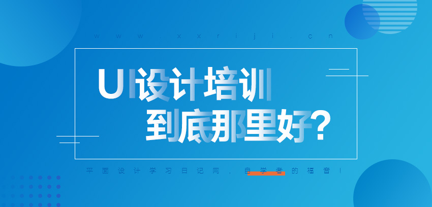 UI设计培训有哪些,到底哪里好?_系统全面的平面设计培训、自学教程推荐,尽在平面设计学习日记网(www.xxriji.cn)